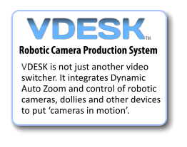 VDESK is not just another video switcher. It integrates Dynamic Auto Zoom and control of robotic cameras, dollies and other devices to put 'cameras in motion'. Robotic Camera Production System VDESK TM