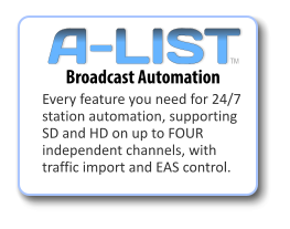 Every feature you need for 24/7 station automation, supporting SD and HD on up to FOUR independent channels, with traffic import and EAS control. Broadcast Automation TM A-LIST