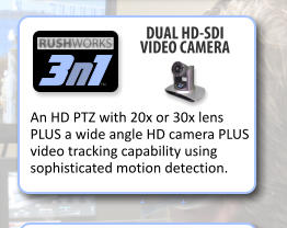 + + 3 n 1 TM DUAL HD-SDI VIDEO CAMERA An HD PTZ with 20x or 30x lens PLUS a wide angle HD camera PLUS video tracking capability using sophisticated motion detection.
