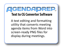 Text to CG Converter Software A text editing and formatting utility that converts meeting agenda items from Word into screen-ready PNG files for display during meetings.  GENDA P REP A TM TM