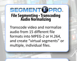 "File Segmenting • Transcoding  Audio Normalizing Transcode video and normalize audio from 15 different file formats into MPEG-2 or H.264, and create ""virtual segments"" or multiple, individual files.  SEGMENT PRO TM TM"