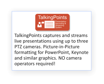 TM TalkingPoints captures and streams live presentations using up to three PTZ cameras. Picture-in-Picture formatting for PowerPoint, Keynote and similar graphics. NO camera operators required!