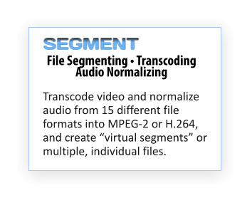 "File Segmenting • Transcoding  Audio Normalizing Transcode video and normalize audio from 15 different file formats into MPEG-2 or H.264, and create ""virtual segments"" or multiple, individual files.  SEGMENT"