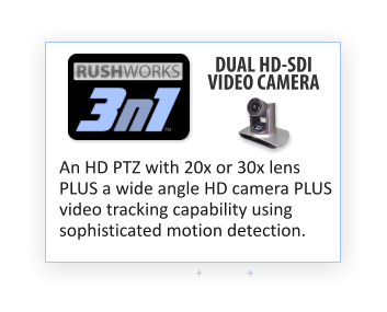 + + DUAL HD-SDI VIDEO CAMERA An HD PTZ with 20x or 30x lens PLUS a wide angle HD camera PLUS video tracking capability using sophisticated motion detection.