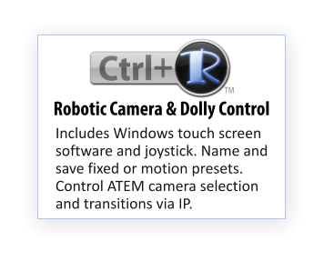 Includes Windows touch screen software and joystick. Name and save fixed or motion presets. Control ATEM camera selection and transitions via IP. Robotic Camera & Dolly Control TM
