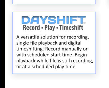 A versatile solution for recording, single file playback and digital timeshifting. Record manually or with scheduled start time. Begin playback while file is still recording, or at a scheduled play time.