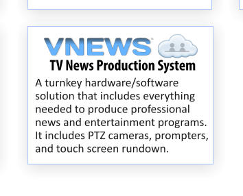 A turnkey hardware/software solution that includes everything needed to produce professional news and entertainment programs. It includes PTZ cameras, prompters, and touch screen rundown. TV News Production System VNEWS TM